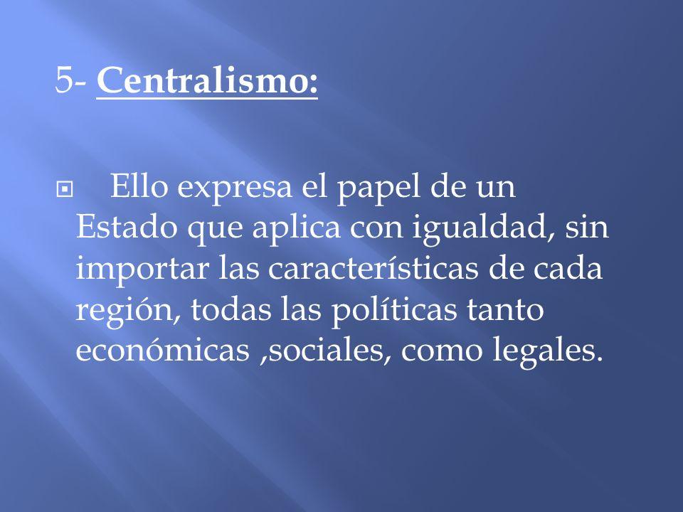 5- Centralismo: Ello expresa el papel de un Estado que aplica con igualdad, sin importar las características de cada región, todas las políticas tanto