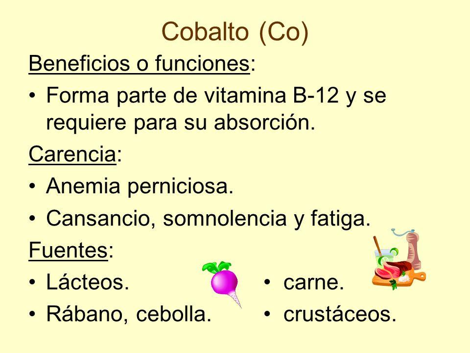Cobalto (Co) Beneficios o funciones: Forma parte de vitamina B-12 y se requiere para su absorción. Carencia: Anemia perniciosa. Cansancio, somnolencia