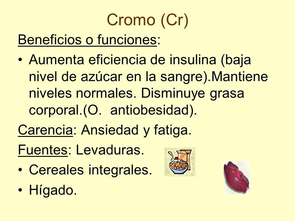 Cromo (Cr) Beneficios o funciones: Aumenta eficiencia de insulina (baja nivel de azúcar en la sangre).Mantiene niveles normales. Disminuye grasa corpo