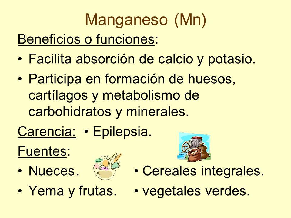 Manganeso (Mn) Beneficios o funciones: Facilita absorción de calcio y potasio. Participa en formación de huesos, cartílagos y metabolismo de carbohidr