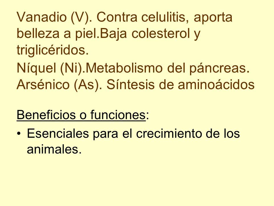 Vanadio (V). Contra celulitis, aporta belleza a piel.Baja colesterol y triglicéridos. Níquel (Ni).Metabolismo del páncreas. Arsénico (As). Síntesis de