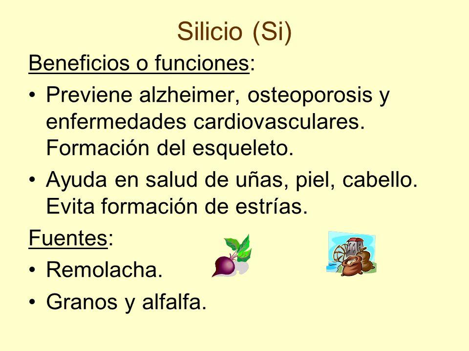 Silicio (Si) Beneficios o funciones: Previene alzheimer, osteoporosis y enfermedades cardiovasculares. Formación del esqueleto. Ayuda en salud de uñas