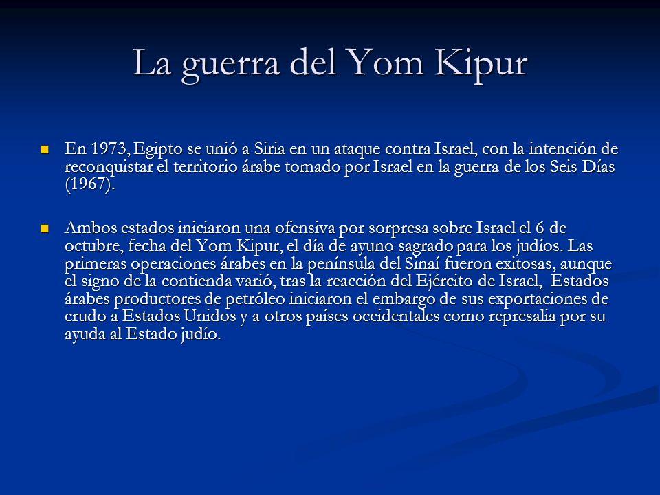 La guerra del Yom Kipur En 1973, Egipto se unió a Siria en un ataque contra Israel, con la intención de reconquistar el territorio árabe tomado por Is