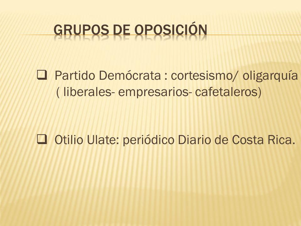 Partido Demócrata : cortesismo/ oligarquía ( liberales- empresarios- cafetaleros) Otilio Ulate: periódico Diario de Costa Rica.