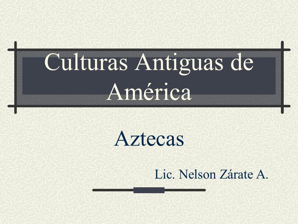 Culturas Antiguas de América Aztecas Lic. Nelson Zárate A.