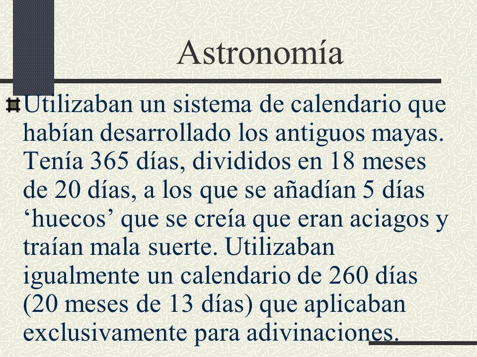 Astronomía Utilizaban un sistema de calendario que habían desarrollado los antiguos mayas. Tenía 365 días, divididos en 18 meses de 20 días, a los que