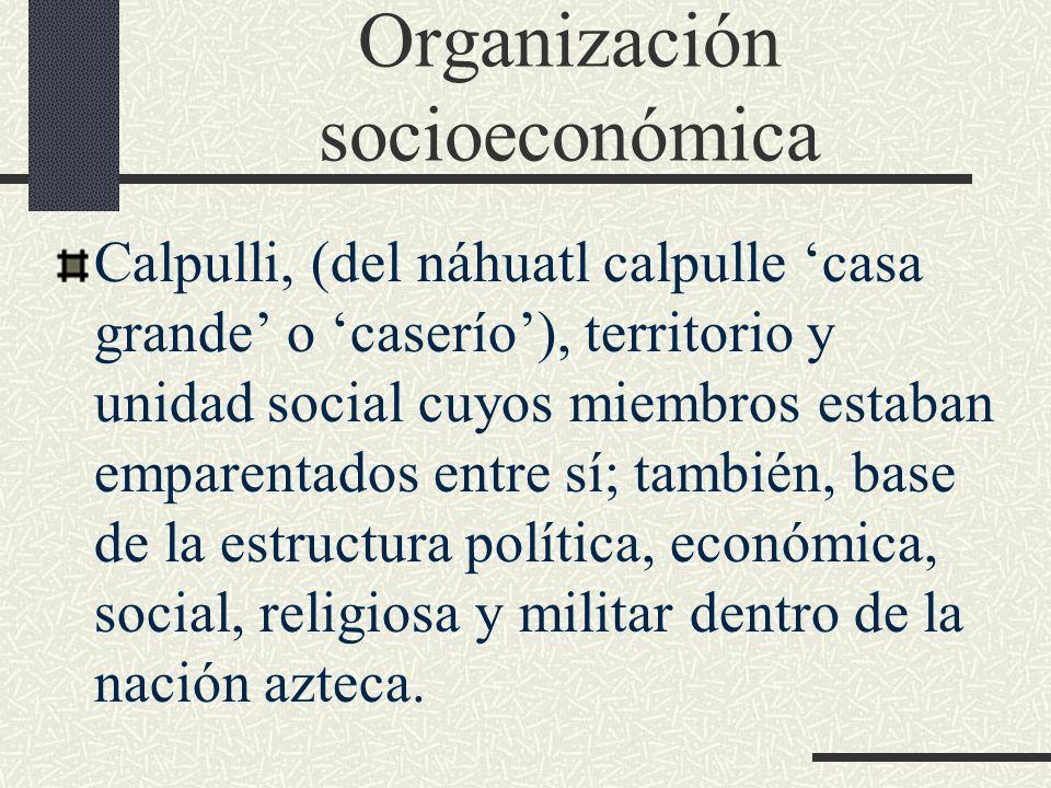Organización socioeconómica Calpulli, (del náhuatl calpulle casa grande o caserío), territorio y unidad social cuyos miembros estaban emparentados ent