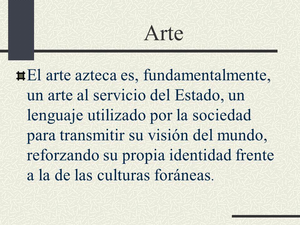 Arte El arte azteca es, fundamentalmente, un arte al servicio del Estado, un lenguaje utilizado por la sociedad para transmitir su visión del mundo, r