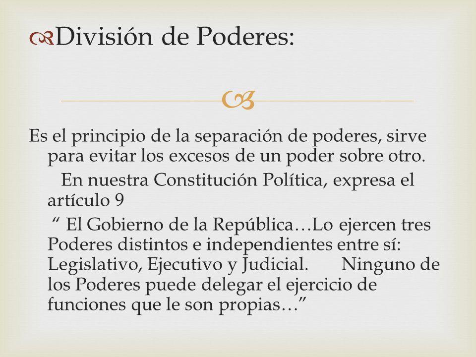 División de Poderes: Es el principio de la separación de poderes, sirve para evitar los excesos de un poder sobre otro. En nuestra Constitución Políti