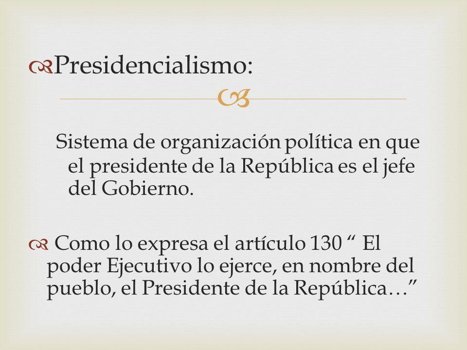 Presidencialismo: Sistema de organización política en que el presidente de la República es el jefe del Gobierno. Como lo expresa el artículo 130 El po