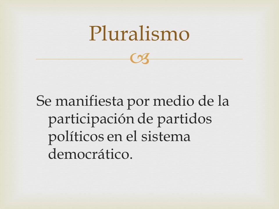 Se manifiesta por medio de la participación de partidos políticos en el sistema democrático. Pluralismo