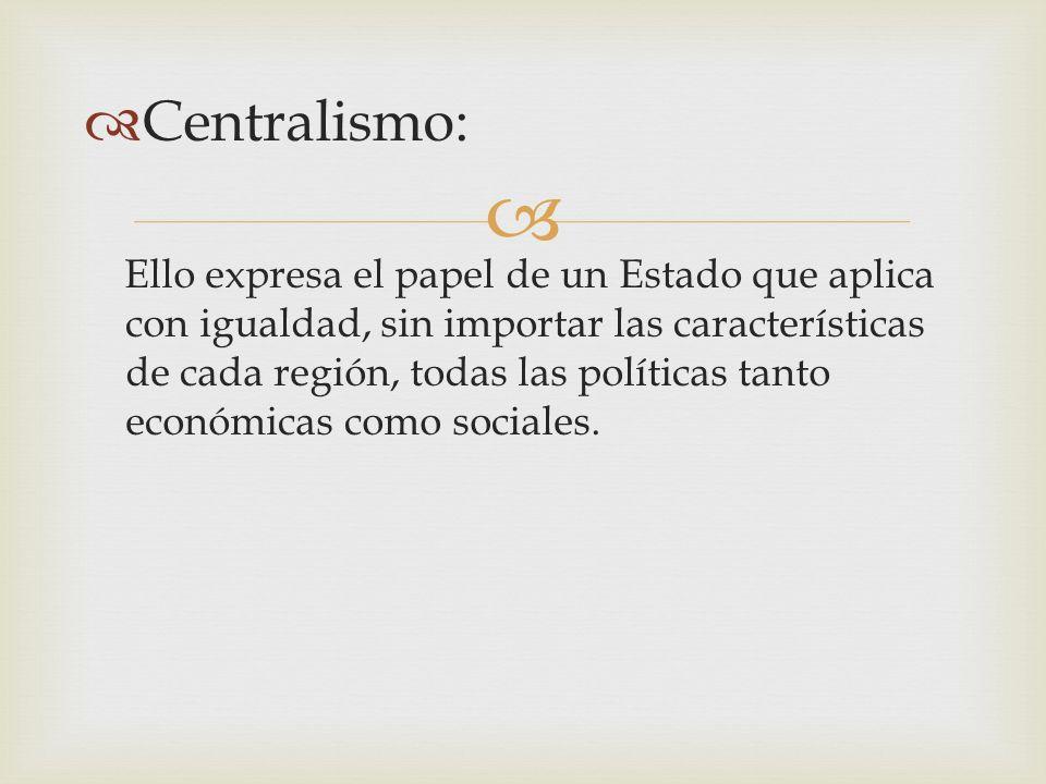 Centralismo: Ello expresa el papel de un Estado que aplica con igualdad, sin importar las características de cada región, todas las políticas tanto ec