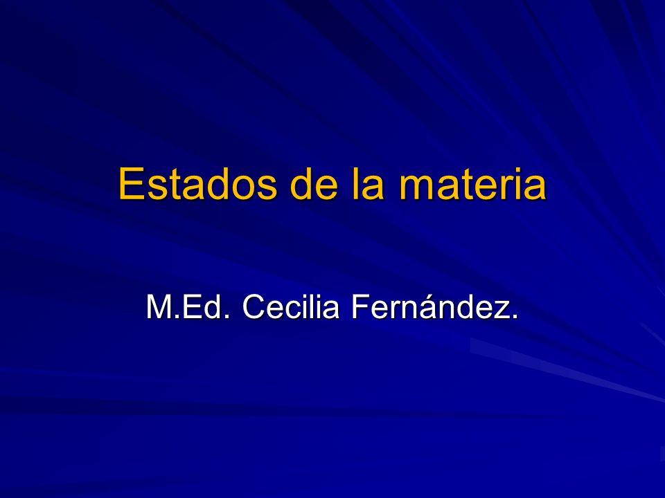 Estados de la materia M.Ed. Cecilia Fernández.