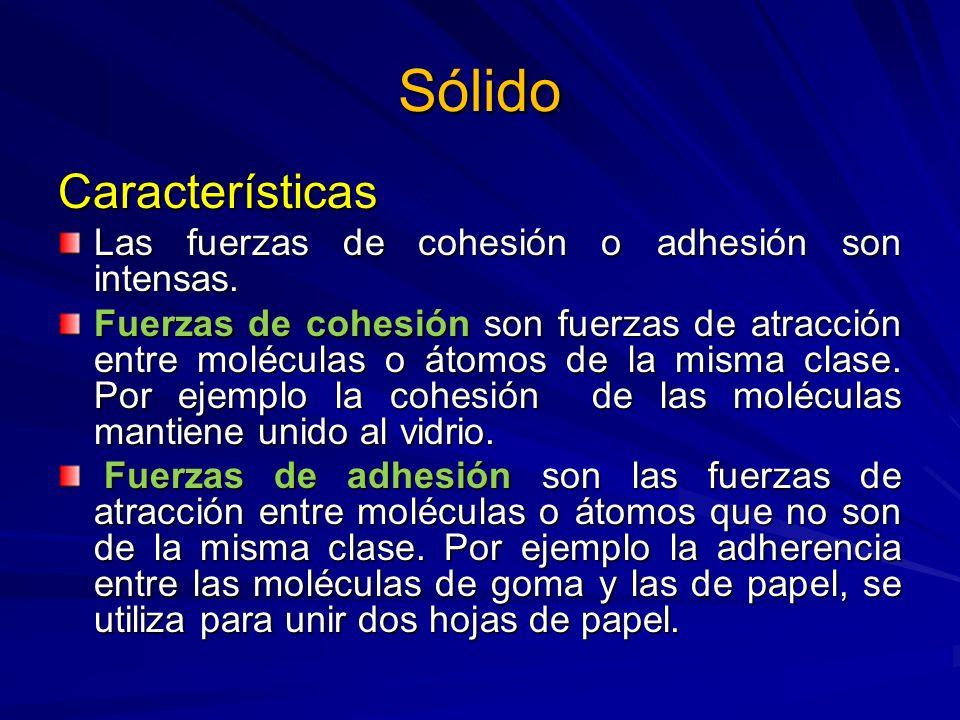 Sólido Características Las fuerzas de cohesión o adhesión son intensas. Fuerzas de cohesión son fuerzas de atracción entre moléculas o átomos de la mi