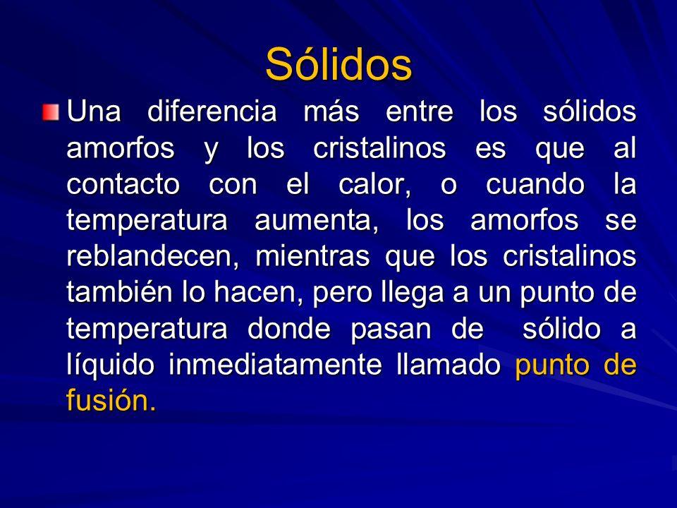 Sólidos Una diferencia más entre los sólidos amorfos y los cristalinos es que al contacto con el calor, o cuando la temperatura aumenta, los amorfos s