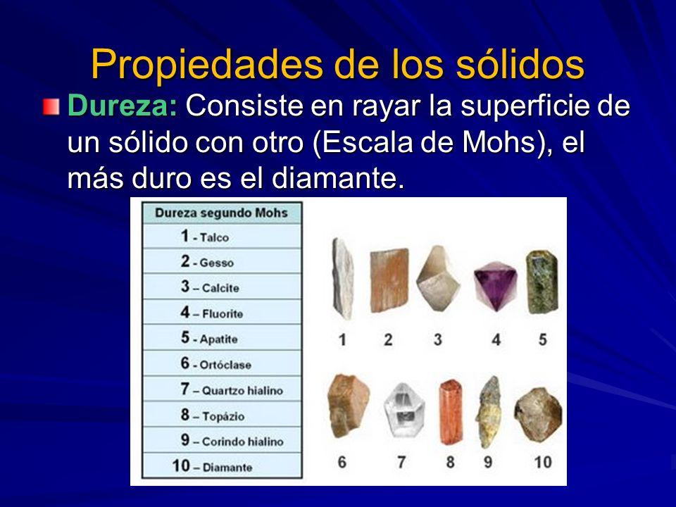 Propiedades de los sólidos Dureza: Consiste en rayar la superficie de un sólido con otro (Escala de Mohs), el más duro es el diamante.