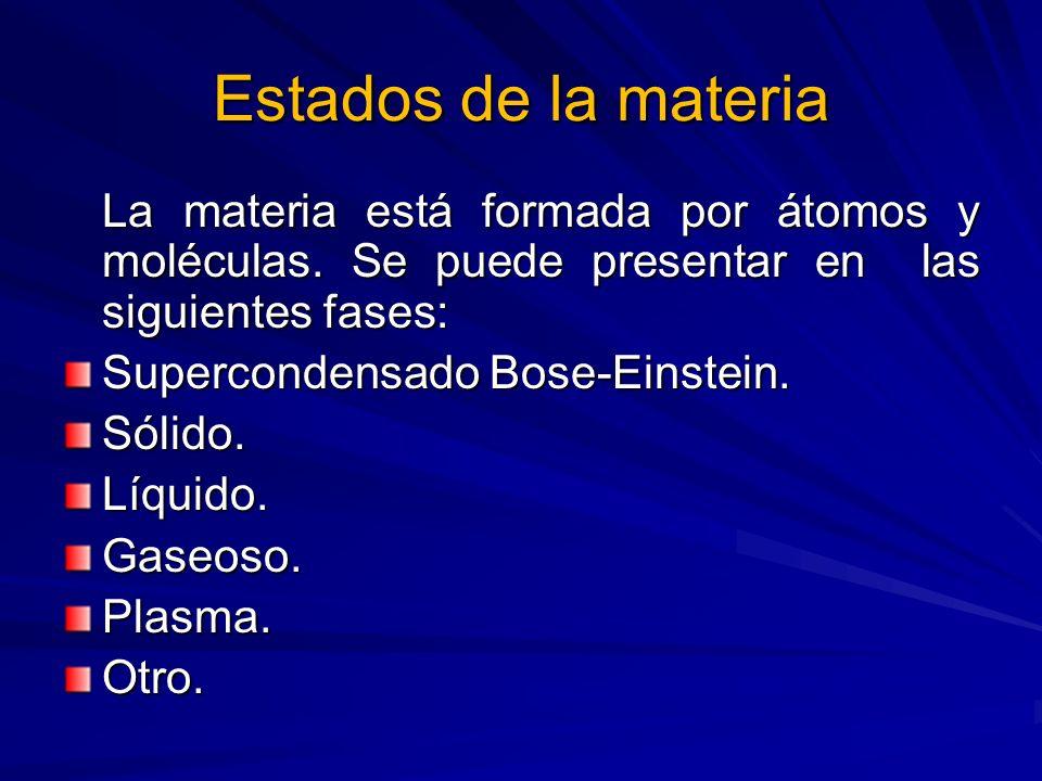 Estados de la materia La materia está formada por átomos y moléculas. Se puede presentar en las siguientes fases: Supercondensado Bose-Einstein. Sólid