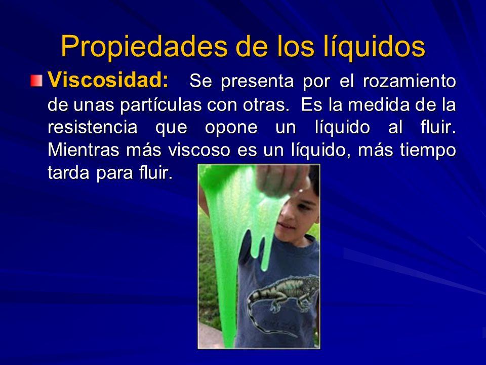 Propiedades de los líquidos Viscosidad: Se presenta por el rozamiento de unas partículas con otras. Es la medida de la resistencia que opone un líquid