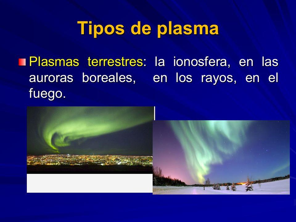 Tipos de plasma Plasmas terrestres: la ionosfera, en las auroras boreales, en los rayos, en el fuego.