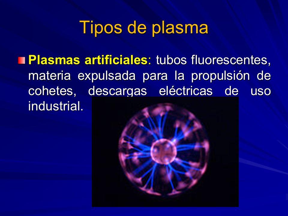 Tipos de plasma Plasmas artificiales: tubos fluorescentes, materia expulsada para la propulsión de cohetes, descargas eléctricas de uso industrial.