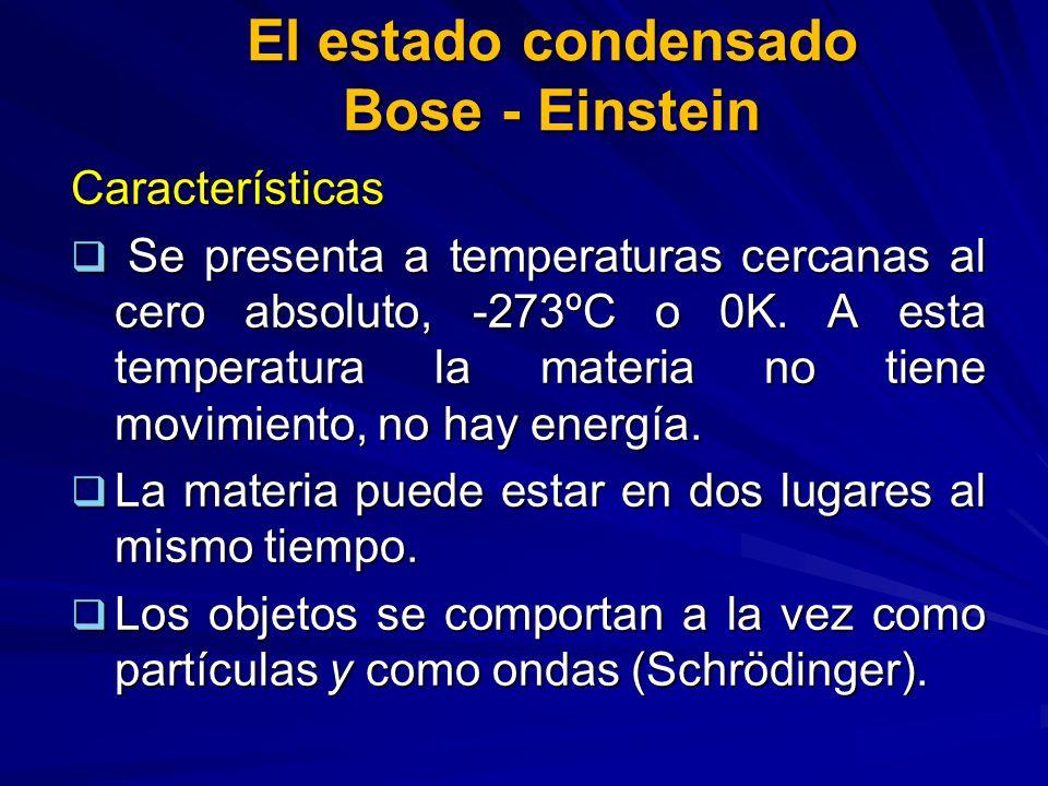 El estado condensado Bose - Einstein Características Se presenta a temperaturas cercanas al cero absoluto, -273ºC o 0K. A esta temperatura la materia