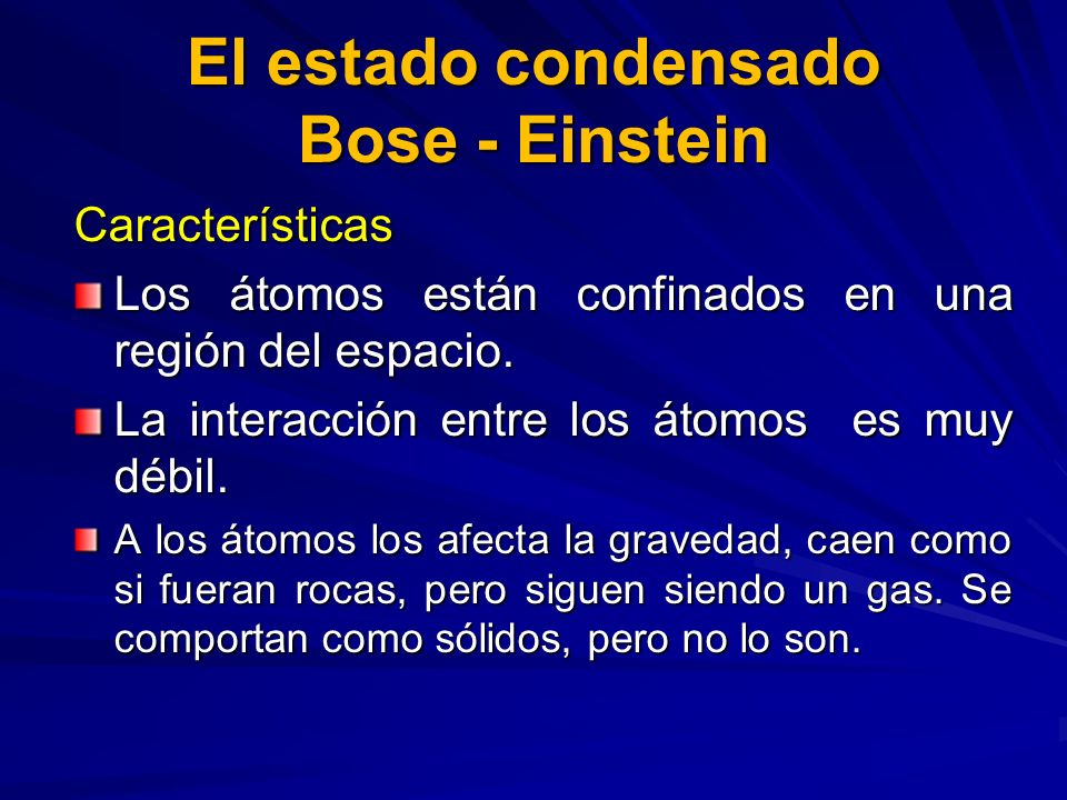 Características Los átomos están confinados en una región del espacio. La interacción entre los átomos es muy débil. A los átomos los afecta la graved