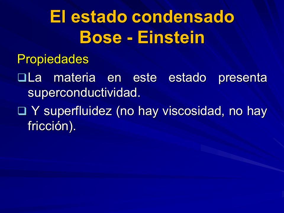 El estado condensado Bose - Einstein Propiedades La materia en este estado presenta superconductividad. La materia en este estado presenta superconduc