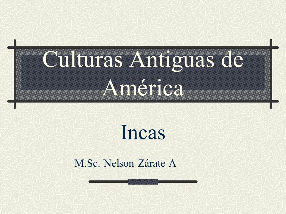 Culturas Antiguas de América Incas M.Sc. Nelson Zárate A