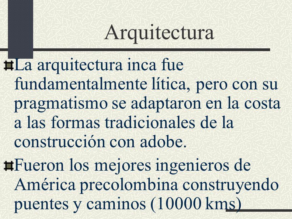 Arquitectura La arquitectura inca fue fundamentalmente lítica, pero con su pragmatismo se adaptaron en la costa a las formas tradicionales de la const