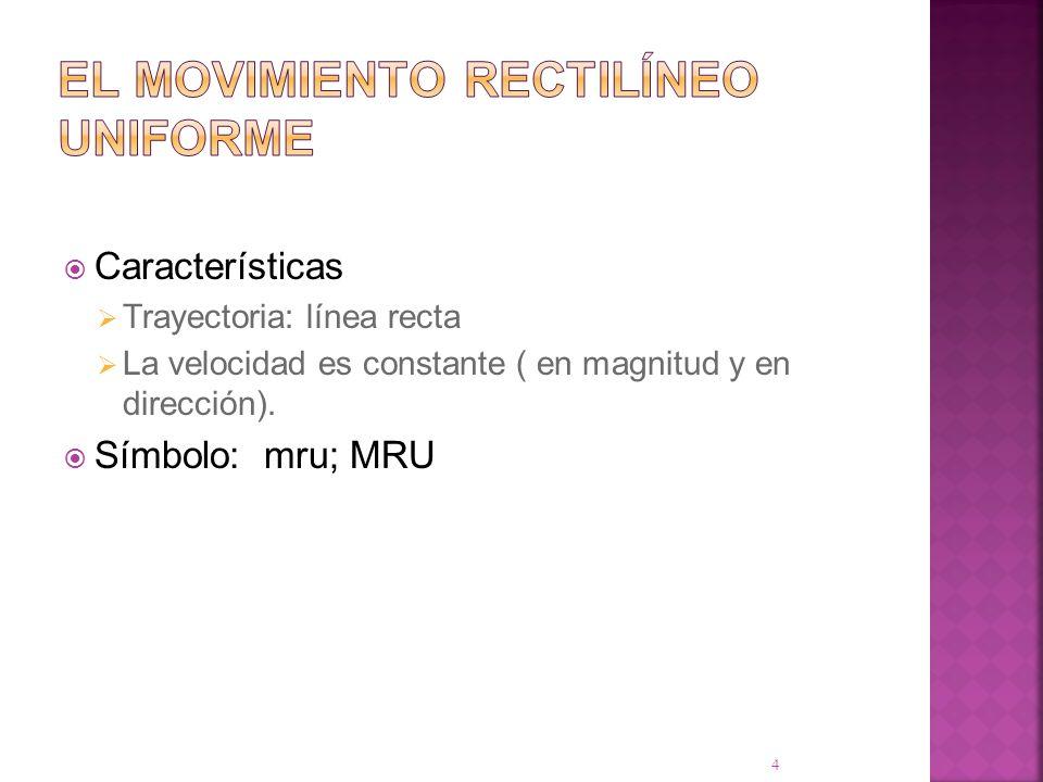 Características Trayectoria: línea recta La velocidad es constante ( en magnitud y en dirección). Símbolo: mru; MRU 4