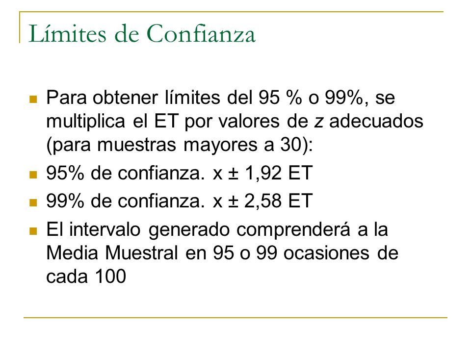 Límites de Confianza Para obtener límites del 95 % o 99%, se multiplica el ET por valores de z adecuados (para muestras mayores a 30): 95% de confianz