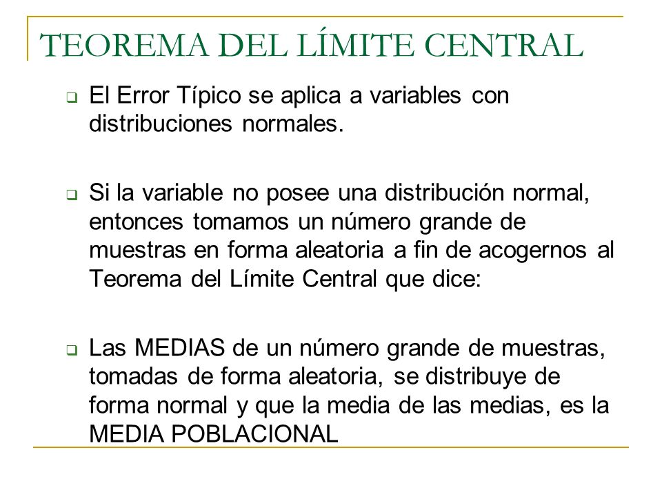 TEOREMA DEL LÍMITE CENTRAL El Error Típico se aplica a variables con distribuciones normales. Si la variable no posee una distribución normal, entonce