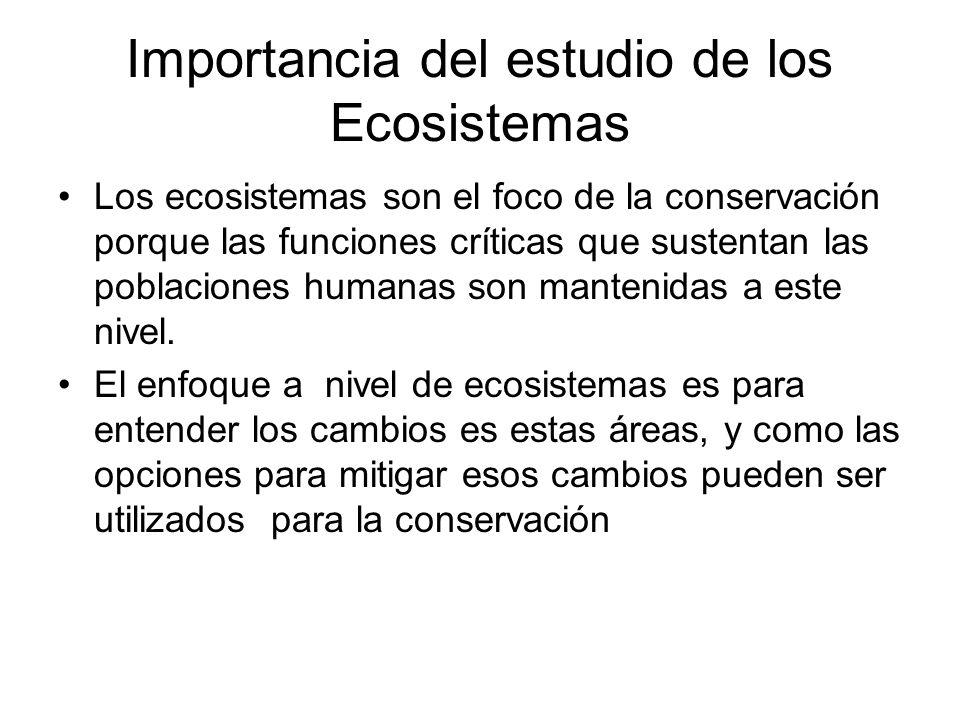 Importancia del estudio de los Ecosistemas Los ecosistemas son el foco de la conservación porque las funciones críticas que sustentan las poblaciones