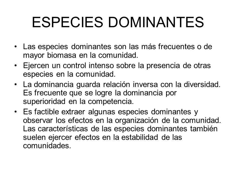 ESPECIES DOMINANTES Las especies dominantes son las más frecuentes o de mayor biomasa en la comunidad. Ejercen un control intenso sobre la presencia d