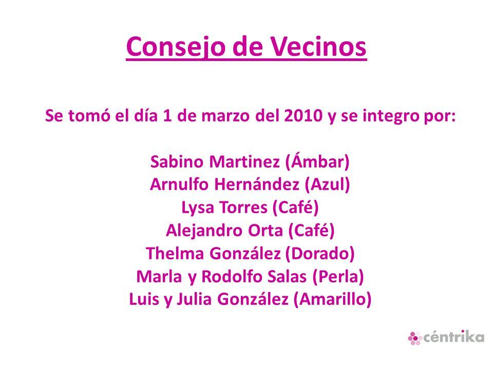 Consejo de Vecinos Se tomó el día 1 de marzo del 2010 y se integro por: Sabino Martinez (Ámbar) Arnulfo Hernández (Azul) Lysa Torres (Café) Alejandro Orta (Café) Thelma González (Dorado) Marla y Rodolfo Salas (Perla) Luis y Julia González (Amarillo)
