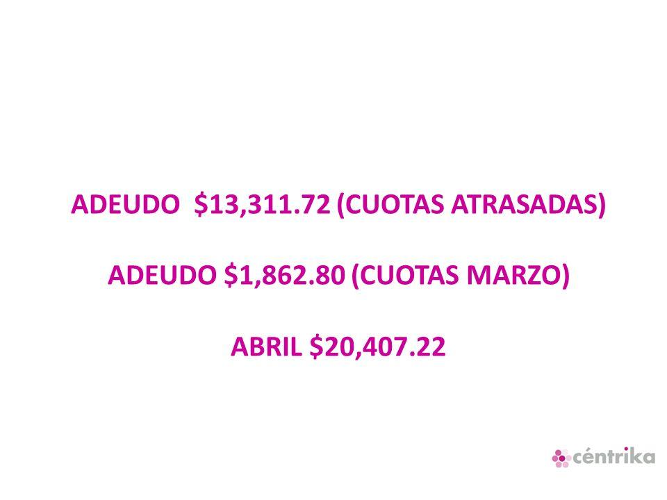 ADEUDO $13,311.72 (CUOTAS ATRASADAS) ADEUDO $1,862.80 (CUOTAS MARZO) ABRIL $20,407.22