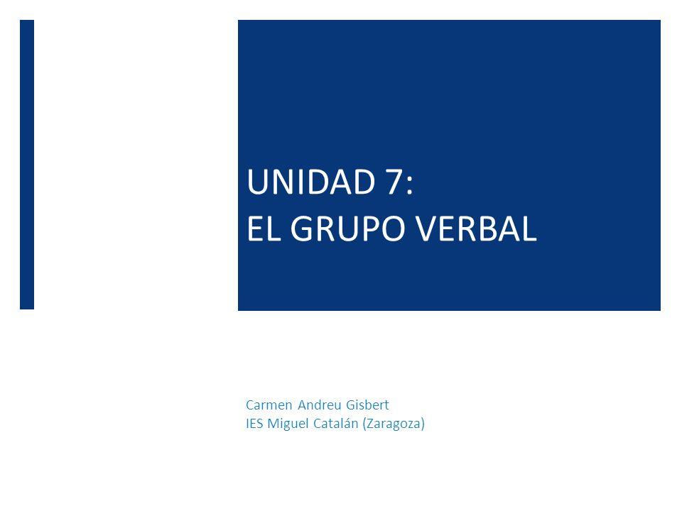 UNIDAD 7: EL GRUPO VERBAL Carmen Andreu Gisbert IES Miguel Catalán (Zaragoza)