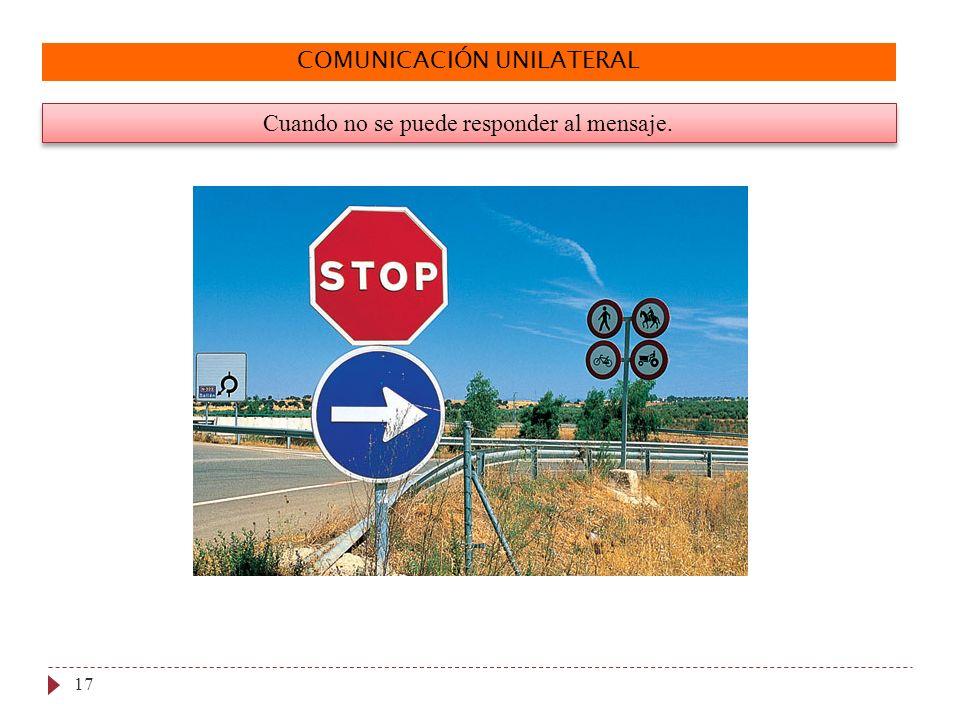 COMUNICACIÓN UNILATERAL Cuando no se puede responder al mensaje. 17