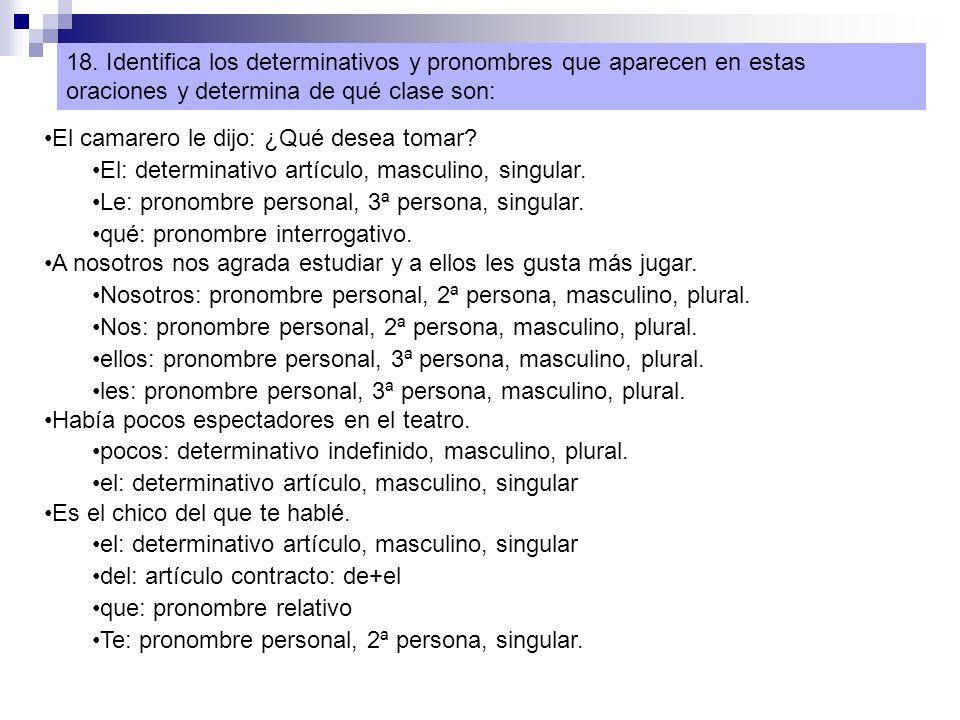 18. Identifica los determinativos y pronombres que aparecen en estas oraciones y determina de qué clase son: El camarero le dijo: ¿Qué desea tomar? El