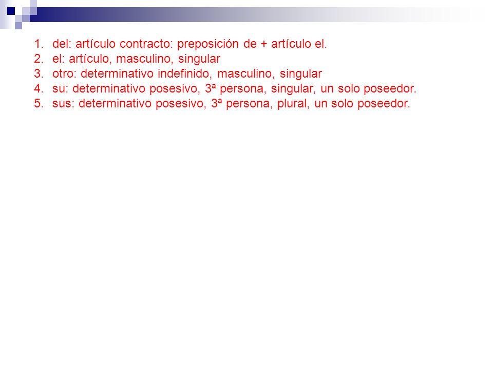 1.del: artículo contracto: preposición de + artículo el. 2.el: artículo, masculino, singular 3.otro: determinativo indefinido, masculino, singular 4.s
