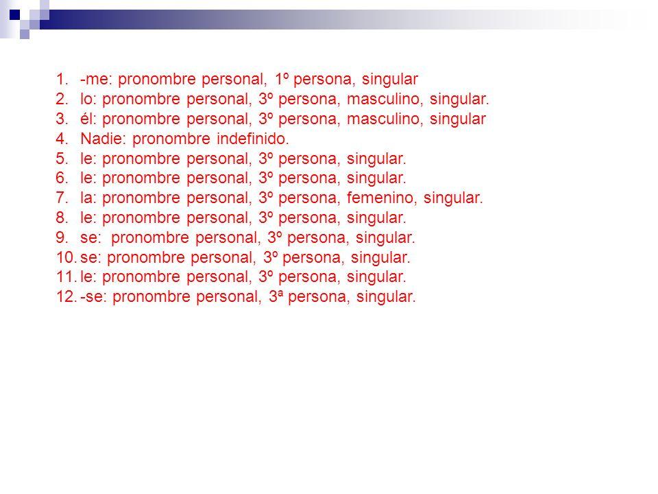 1.-me: pronombre personal, 1º persona, singular 2.lo: pronombre personal, 3º persona, masculino, singular. 3.él: pronombre personal, 3º persona, mascu