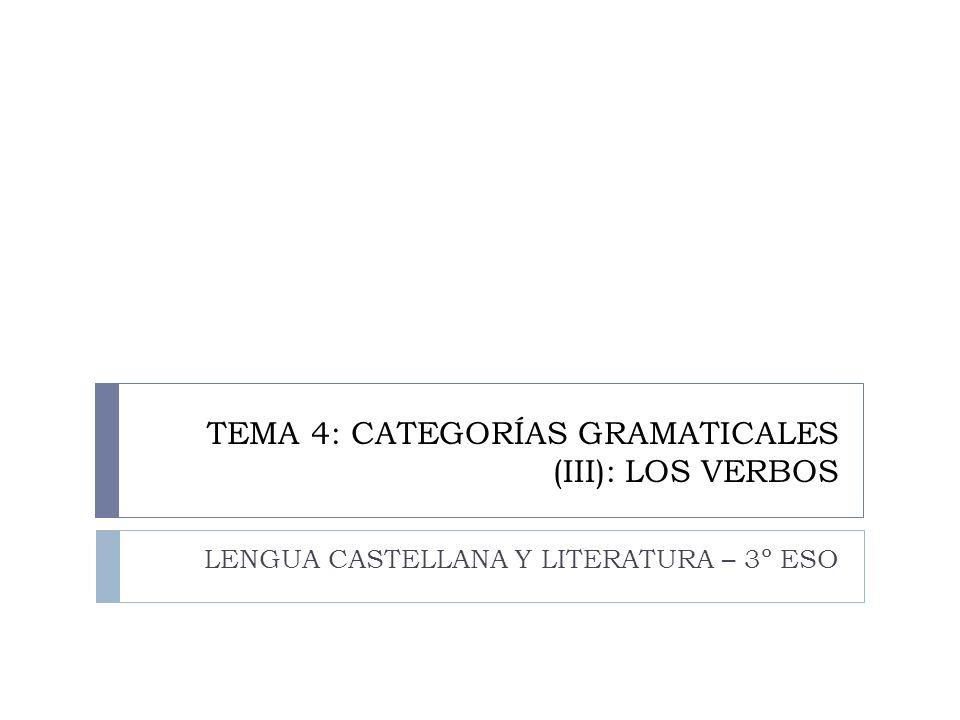 TEMA 4: CATEGORÍAS GRAMATICALES (III): LOS VERBOS LENGUA CASTELLANA Y LITERATURA – 3º ESO