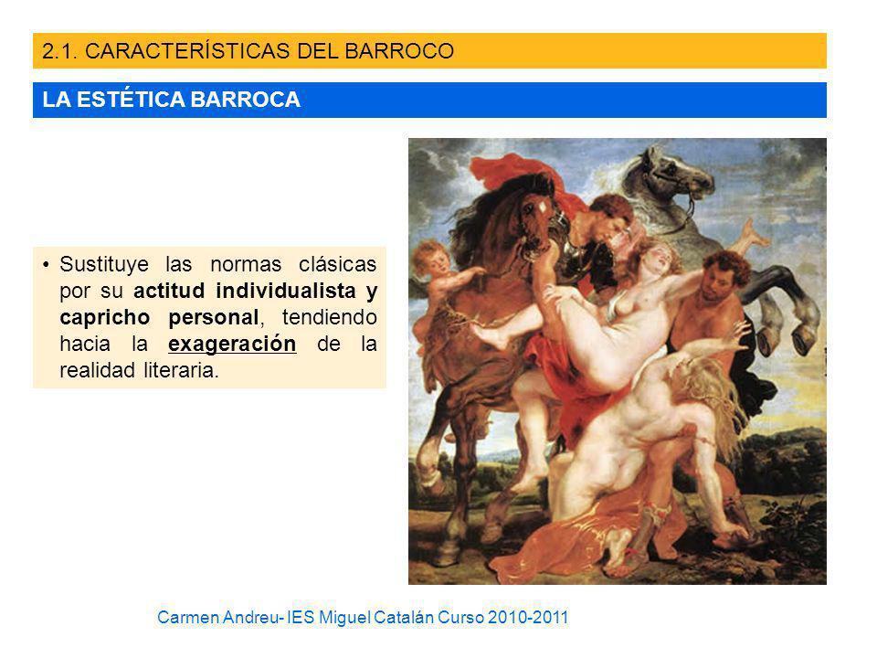 2.1. CARACTERÍSTICAS DEL BARROCO LA ESTÉTICA BARROCA Sustituye las normas clásicas por su actitud individualista y capricho personal, tendiendo hacia