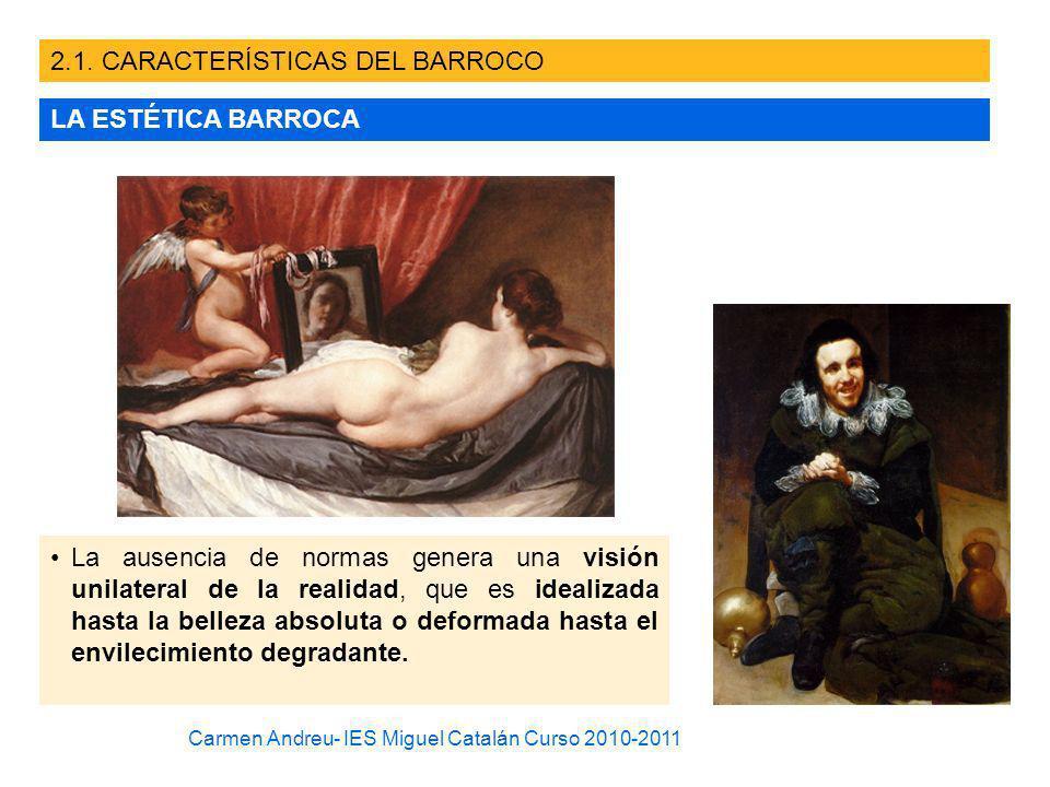 2.1. CARACTERÍSTICAS DEL BARROCO LA ESTÉTICA BARROCA La ausencia de normas genera una visión unilateral de la realidad, que es idealizada hasta la bel