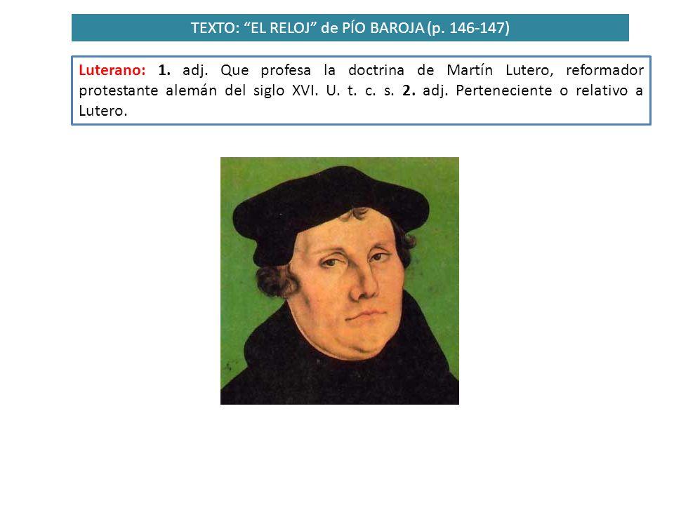 TEXTO: EL RELOJ de PÍO BAROJA (p. 146-147) Luterano: 1. adj. Que profesa la doctrina de Martín Lutero, reformador protestante alemán del siglo XVI. U.