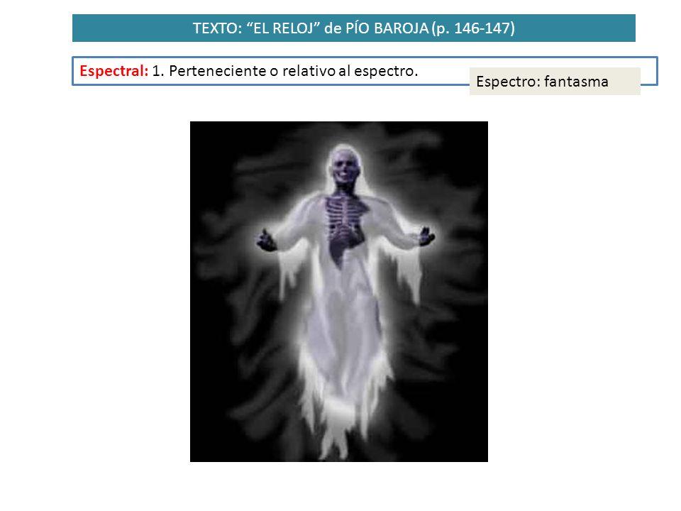 TEXTO: EL RELOJ de PÍO BAROJA (p. 146-147) Espectral: 1. Perteneciente o relativo al espectro. Espectro: fantasma