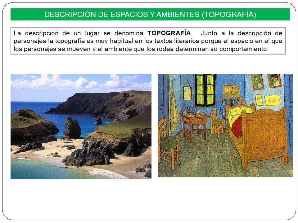 DESCRIPCIÓN DE ESPACIOS Y AMBIENTES (TOPOGRAFÍA) La descripción de un lugar se denomina TOPOGRAFÍA. Junto a la descripción de personajes la topografía