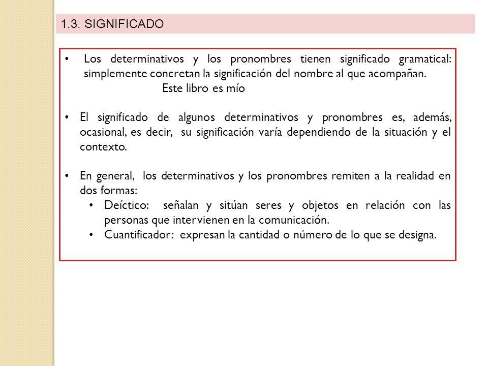 1.3. SIGNIFICADO Los determinativos y los pronombres tienen significado gramatical: simplemente concretan la significación del nombre al que acompañan