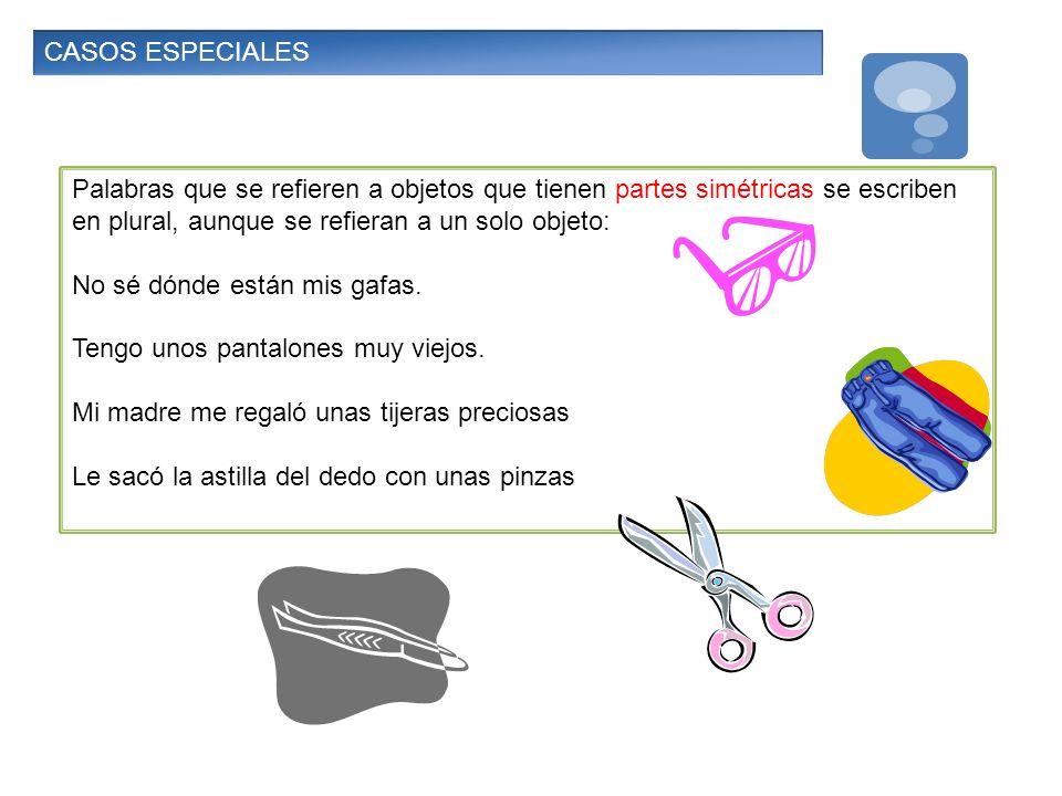 CASOS ESPECIALES Palabras que se refieren a objetos que tienen partes simétricas se escriben en plural, aunque se refieran a un solo objeto: No sé dón