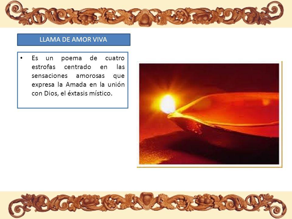 LLAMA DE AMOR VIVA Es un poema de cuatro estrofas centrado en las sensaciones amorosas que expresa la Amada en la unión con Dios, el éxtasis místico.